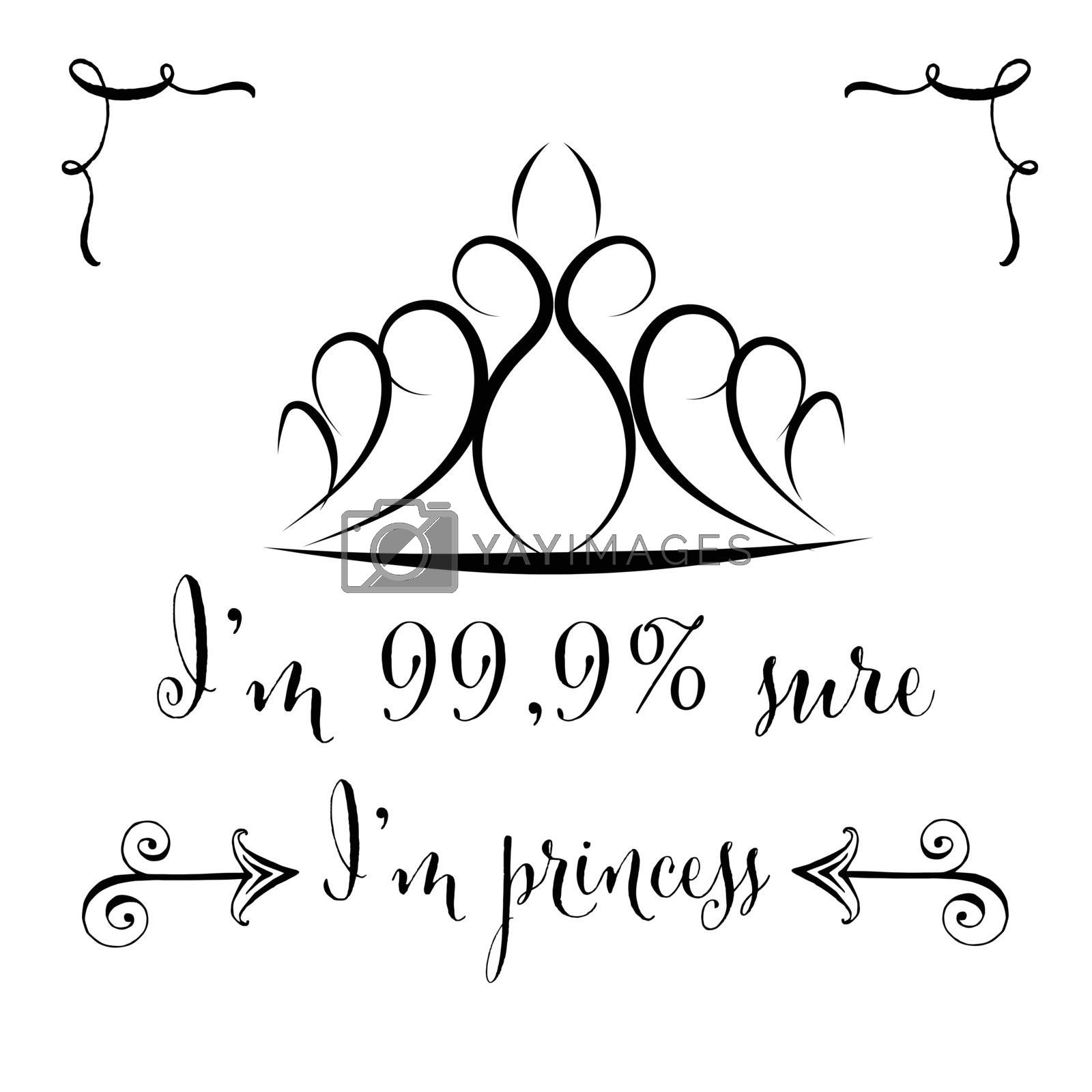 Hand drawn typography vector poster with creative slogan: I'm 99.9% sure I'm princess