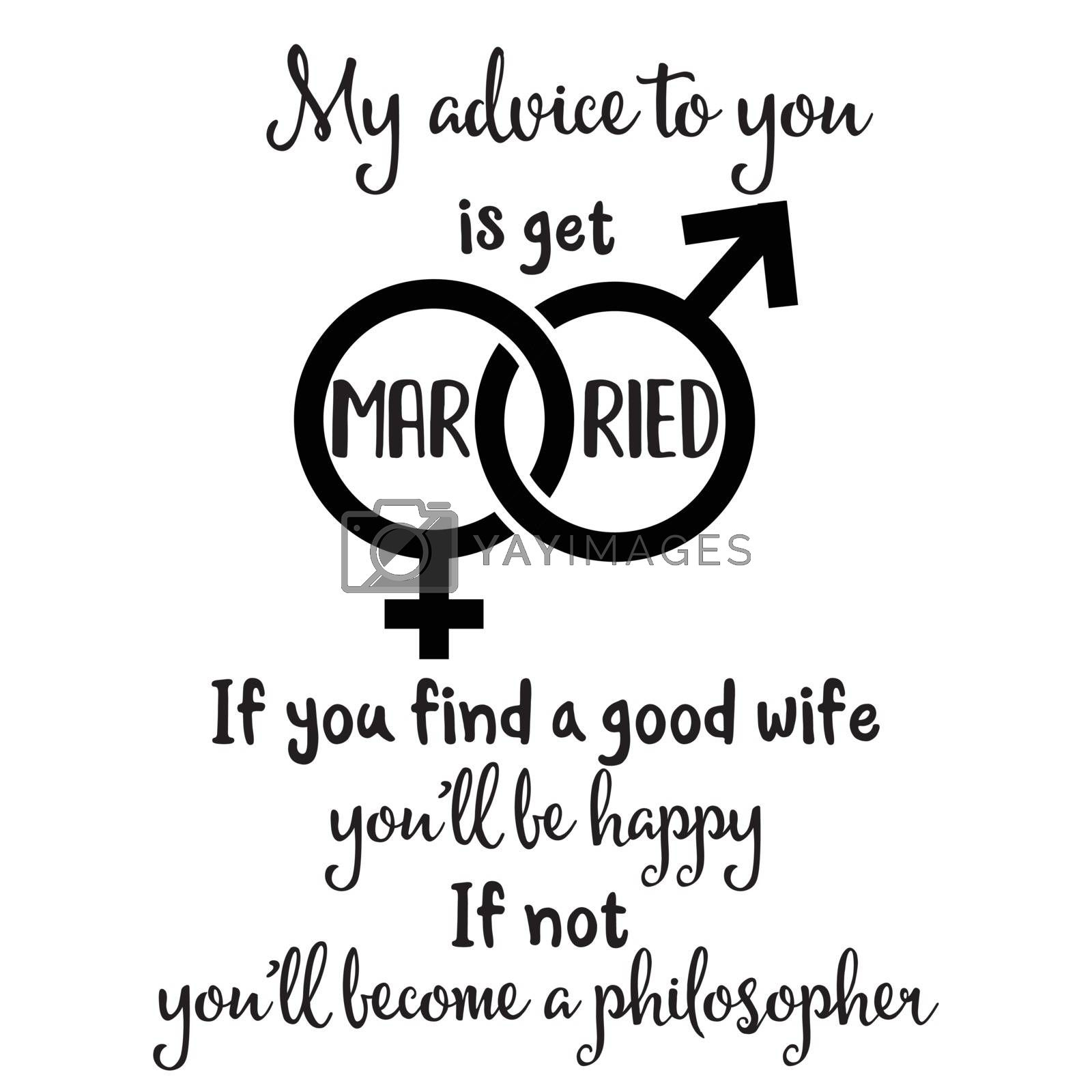 """""""My advice to you is get married. If you fing a good wife you'll be happy, if not you'll become a philosopher"""". Funny quote about marriage"""