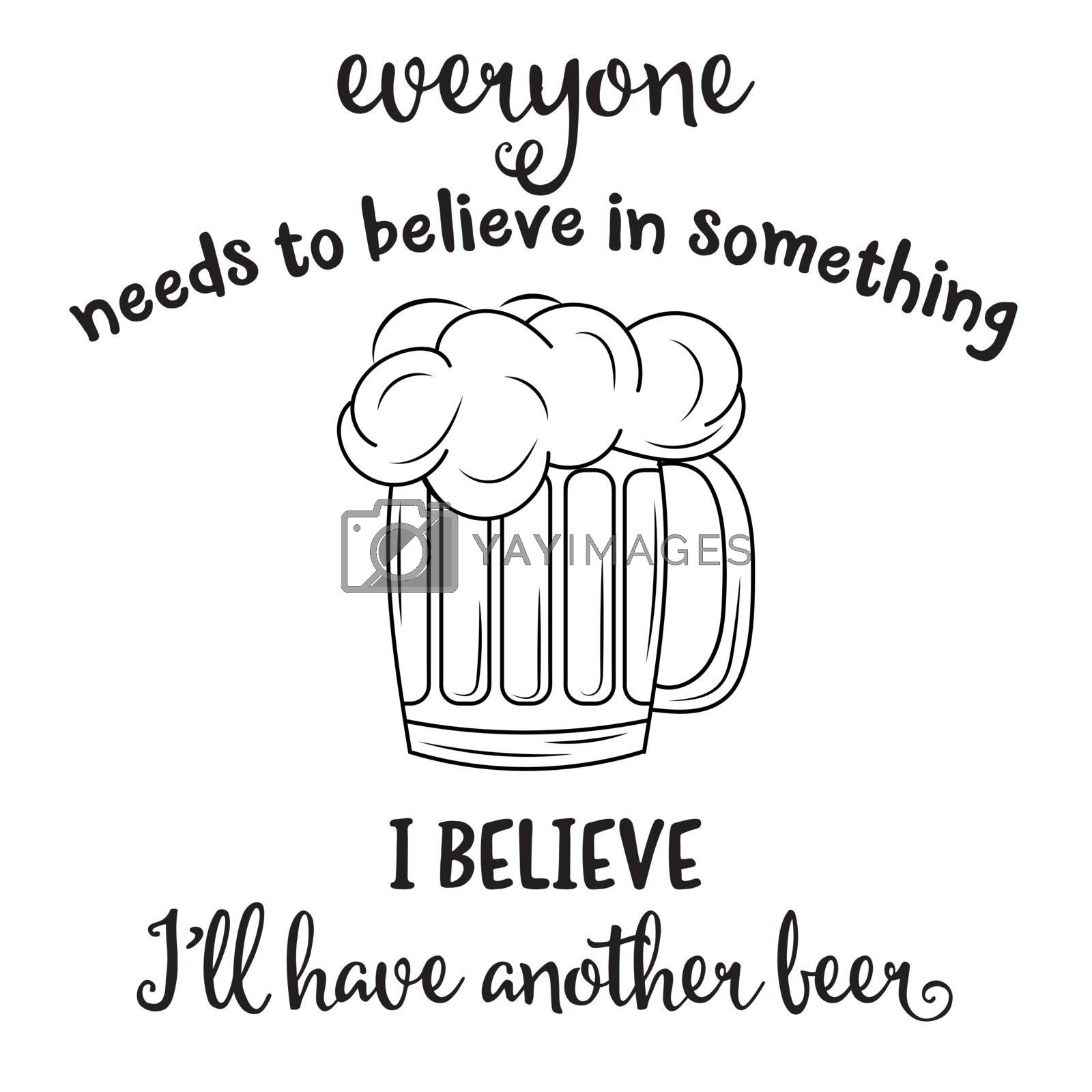 """""""Everyone needs to blieve in something, I believe I'll have another beer"""". Funny quote about beer"""