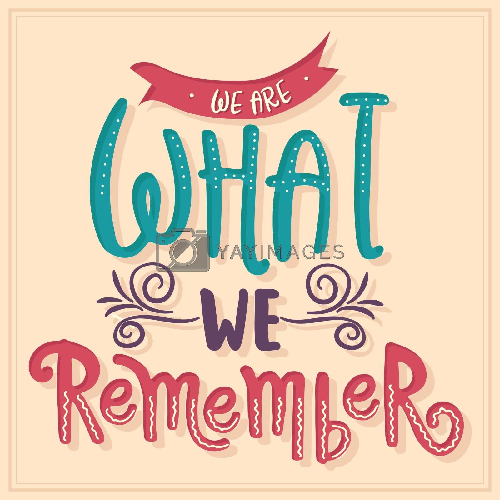 We are what we remember. Inspirational quote. Hand drawn illustration with hand-lettering and decoration elements. Drawing for prints on t-shirts and bags, stationary or poster.