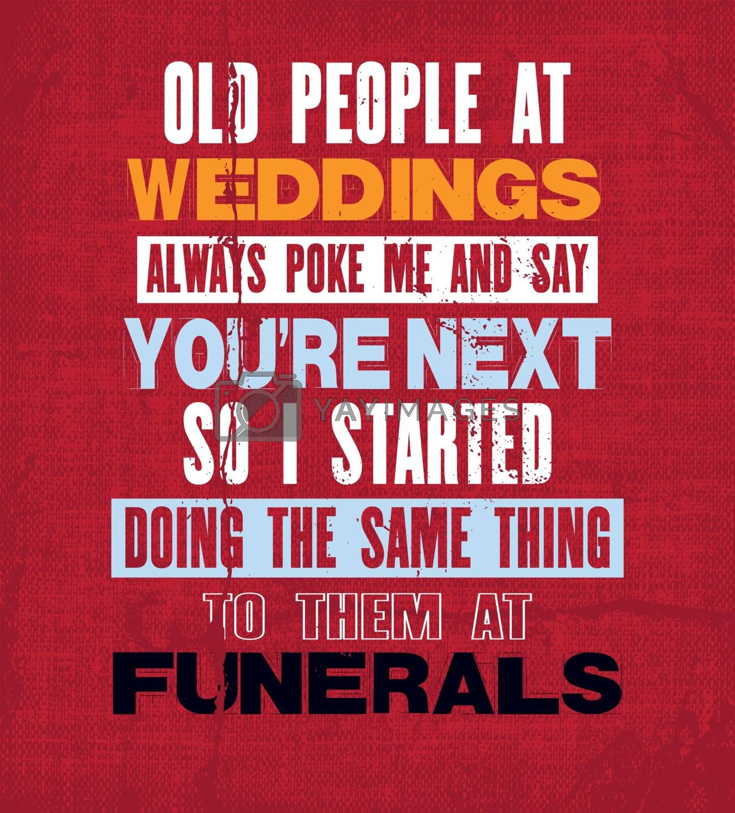 Inspiring motivation quote with text Old People At Weddings Always Poke Me And Say You Are The Next So I Started Doing The Same Thing To Them At Funerals. Vector typography poster.