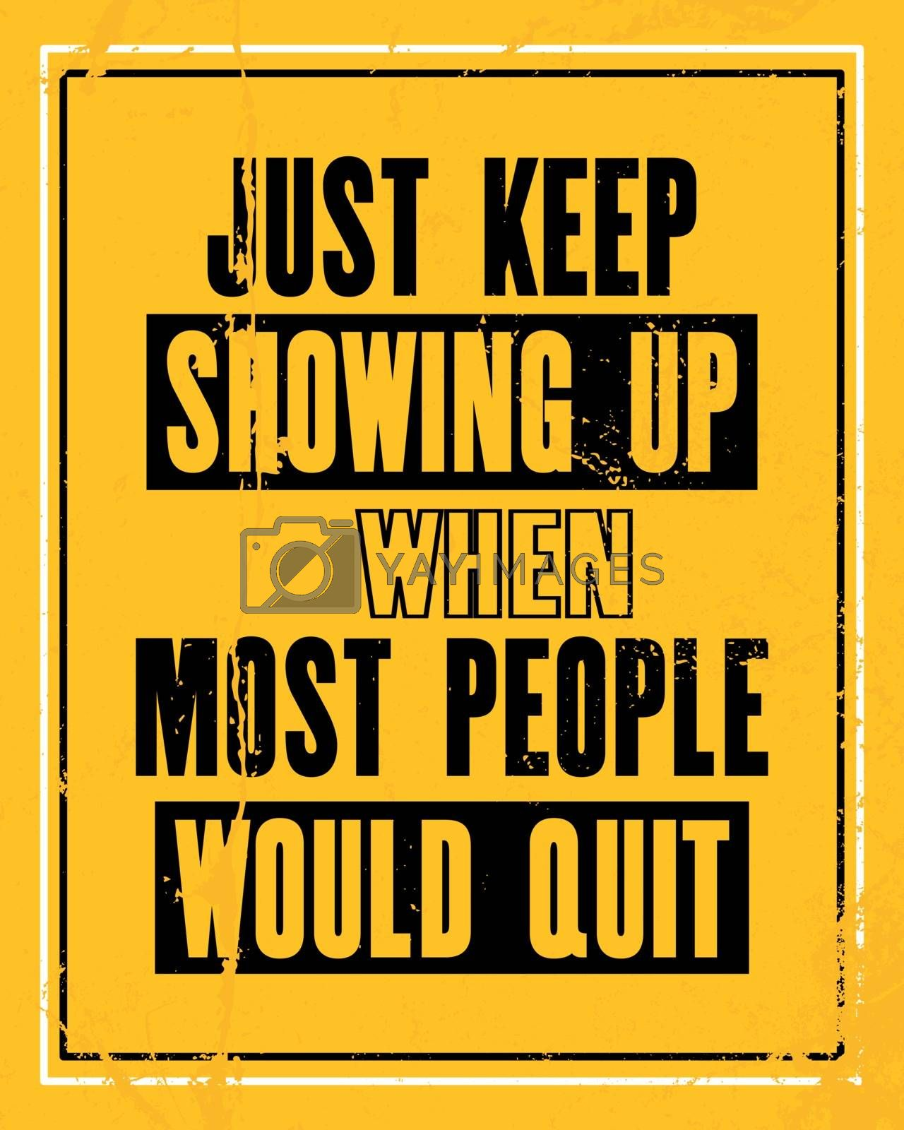 Inspiring motivation quote with text Just Keep Showing Up When Most People Would Quit. Vector typography poster design concept. Distressed old metal sign texture.