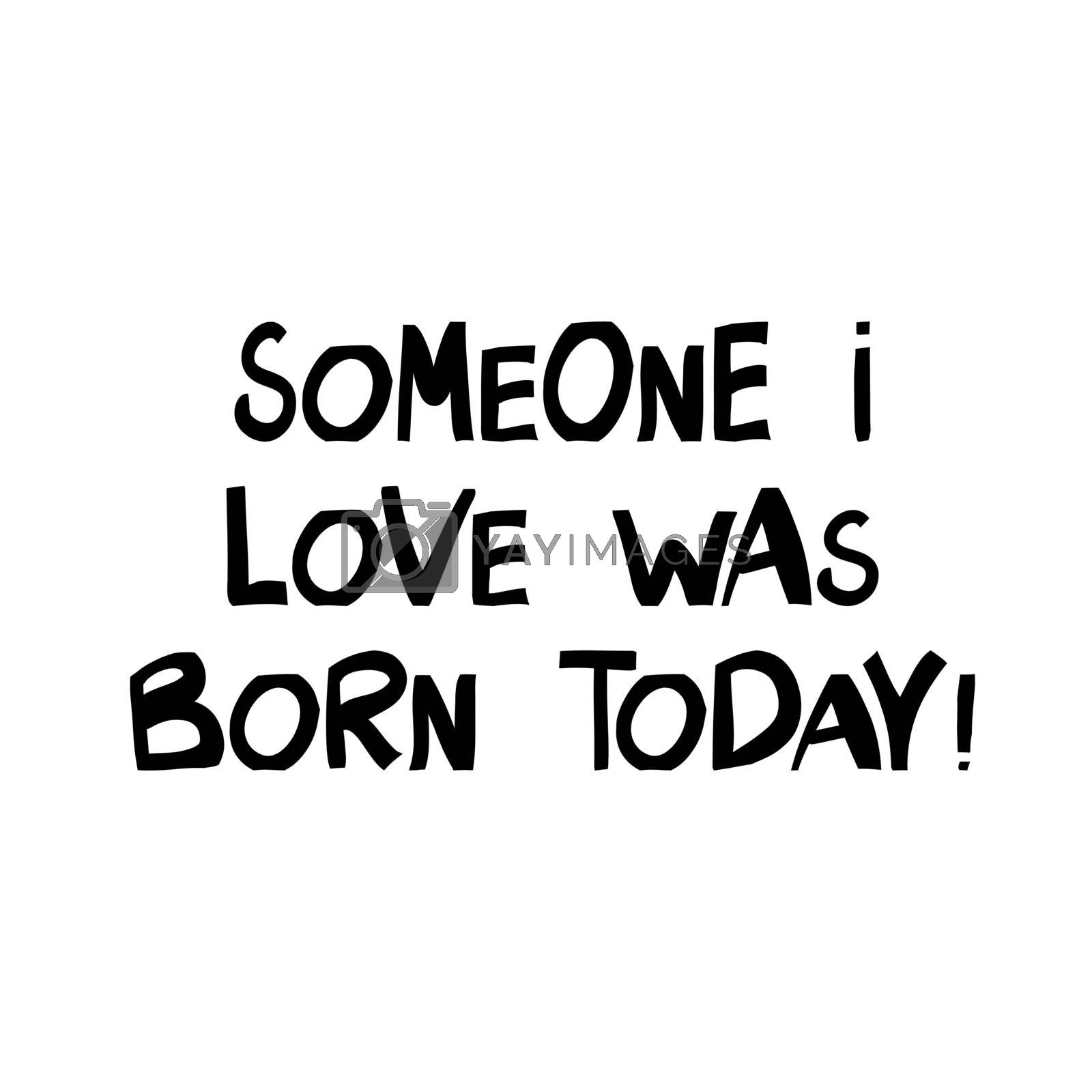 Someone i love was born today. Cute hand drawn lettering in modern scandinavian style. Isolated on white. Vector stock illustration.