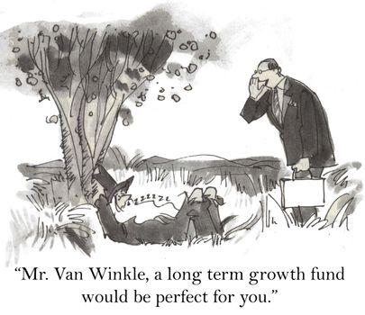 """""""Mr. Van Winkle, a long term growth fund would be perfect for you."""""""