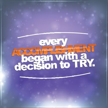 Every accomplishment began with a decision to try
