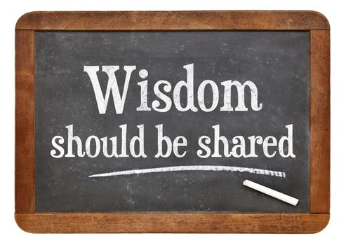 Wisdom should be share - inspirational text in white chalk on a vintage slate blackboard