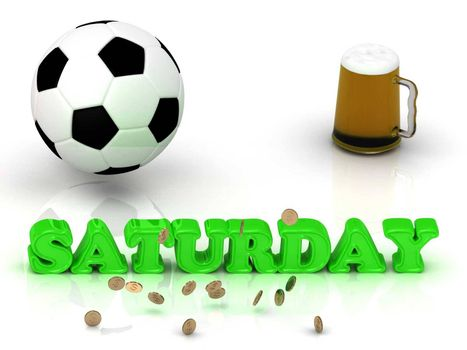 SATURDAY- bright green letters, ball, money and cup beer on white background