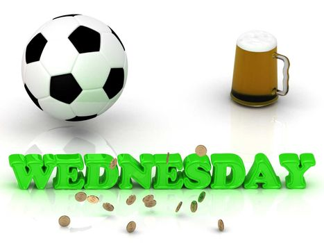 WEDNESDAY- bright green letters, ball, money and cup beer on white background