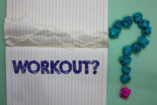 Writing note showing Workout Question. Business photo showcasing Activity for wellness bodybuilding training exercising Ideas paper object inspiration thoughts mistakes several tries ask