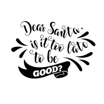 Funny Christmas quote. Dear Santa, is it too late to be good. Funny poster, banner, Christmas card