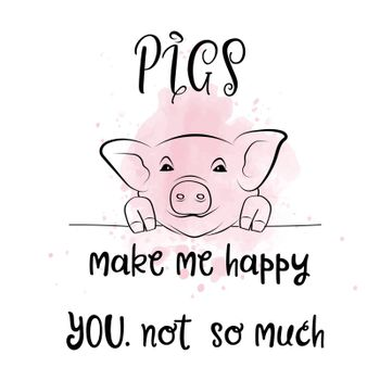 Hand drawn typography vector poster with creative slogan: Pigs make me happy. You, not so much