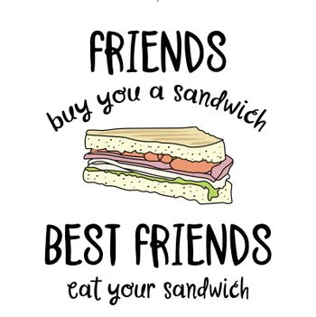 Hand drawn vector typography poster with creative slogan: Friends buy you a sandwich, best friends eat your sandwich