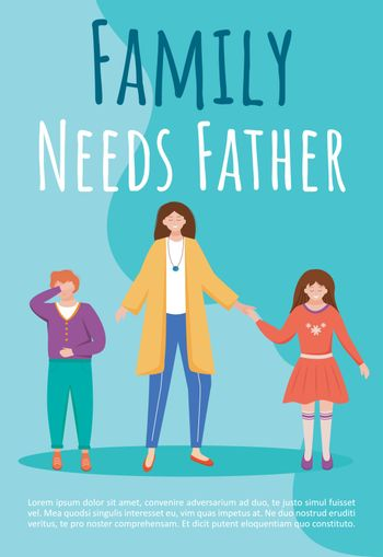 Family needs father poster vector template. One parent family brochure, cover, booklet page concept design with flat illustrations. Mother raises kids alone advertising flyer, leaflet layout idea