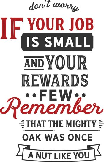 Don't worry if your job is small and your rewards few