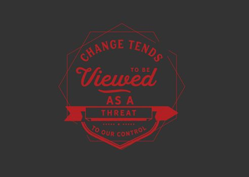 Change tends to be viewed