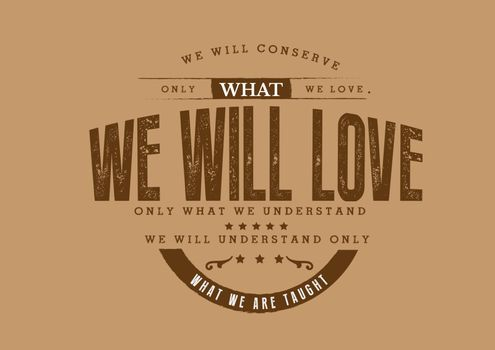 We will conserve only what we love