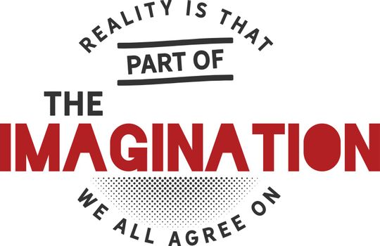 Reality is that part of the imagination