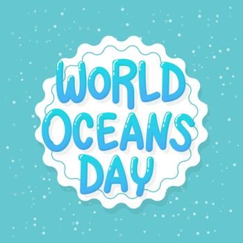 World Oceans Day. June 8, celebration dedicated to help protect, and conserve world oceans, water, ecosystem and inform the public of the impact of human actions on the ocean