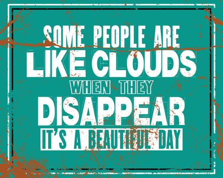 Inspiring motivation quote with text Some People Are Like Clouds When They Disappear It Is a Beautiful Day. Vector typography poster and t-shirt design concept. Distressed old metal sign texture.