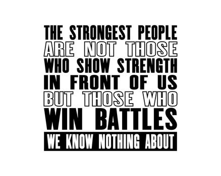 Inspiring motivation quote with text The Strongest People Are Not Those Who Show Strength In Front Of Us But Those Who Win Battles We Know Nothing About. Vector typography poster design concept.