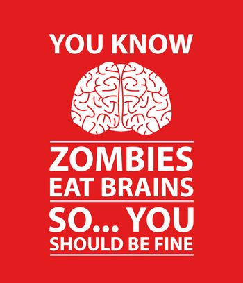 A funny poster with the text You Know, Zombies Eat Brains, So... You Should Be Fine.